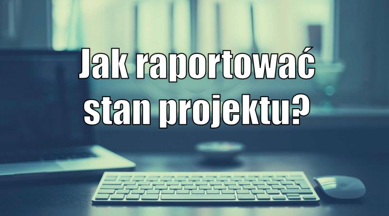Jak raportować stan projektu?