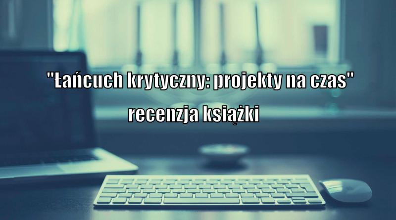"""""""Łańcuch krytyczny: Projekty na czas"""" – recenzja książki"""