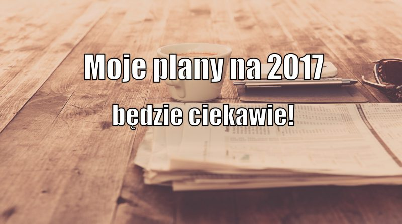 Moje plany na 2017 - będzie ciekawie