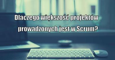 Dlaczego większość projektów prowadzonych jest Scrum?